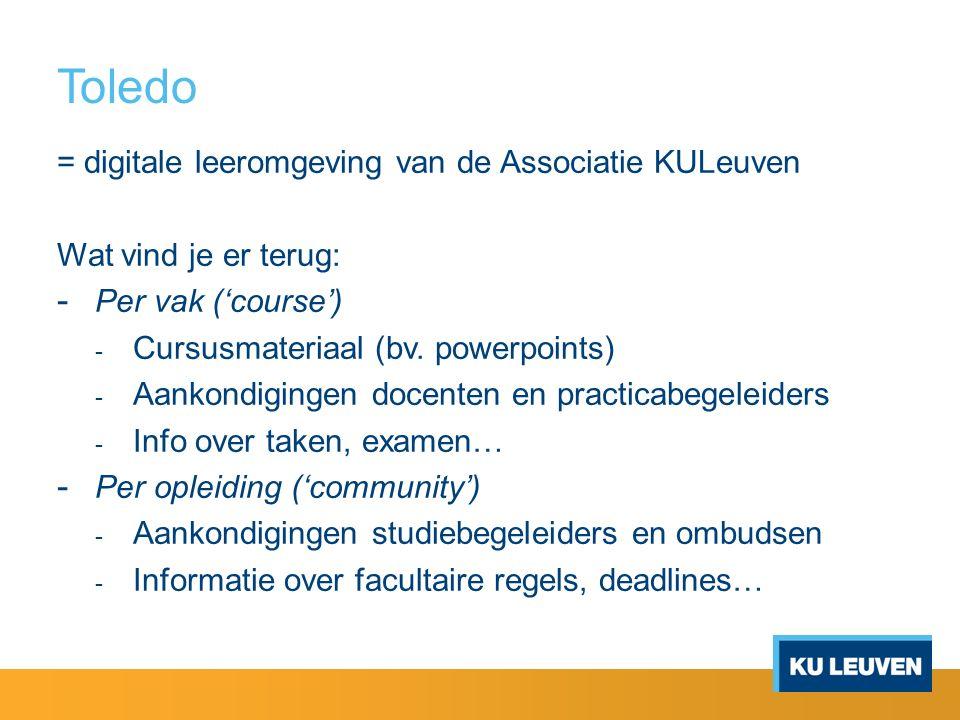 Toledo = digitale leeromgeving van de Associatie KULeuven Wat vind je er terug: - Per vak ('course') - Cursusmateriaal (bv. powerpoints) - Aankondigin