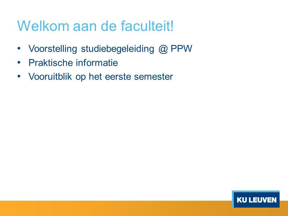 Welkom aan de faculteit! Voorstelling studiebegeleiding @ PPW Praktische informatie Vooruitblik op het eerste semester