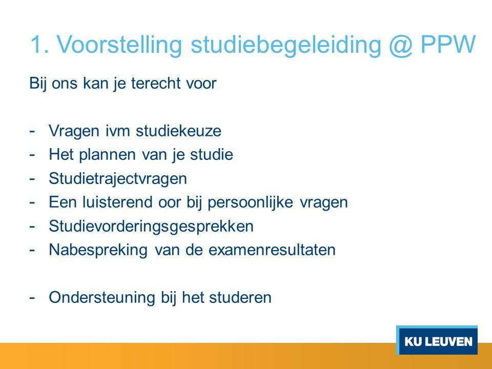 1. Voorstelling studiebegeleiding @ PPW Bij ons kan je terecht voor - Vragen ivm studiekeuze - Het plannen van je studie - Studietrajectvragen - Een l