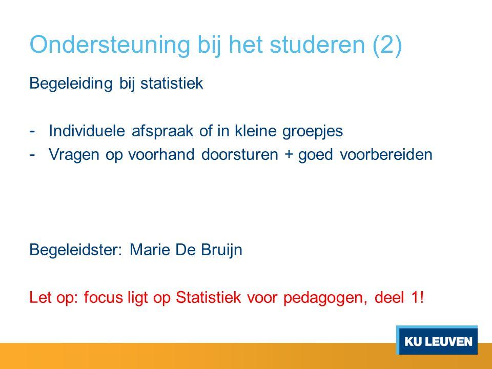 Ondersteuning bij het studeren (2) Begeleiding bij statistiek - Individuele afspraak of in kleine groepjes - Vragen op voorhand doorsturen + goed voorbereiden Begeleidster: Marie De Bruijn Let op: focus ligt op Statistiek voor pedagogen, deel 1!
