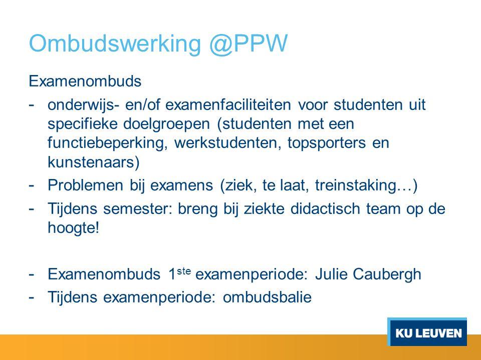 Ombudswerking @PPW Examenombuds - onderwijs- en/of examenfaciliteiten voor studenten uit specifieke doelgroepen (studenten met een functiebeperking, werkstudenten, topsporters en kunstenaars) - Problemen bij examens (ziek, te laat, treinstaking…) - Tijdens semester: breng bij ziekte didactisch team op de hoogte.