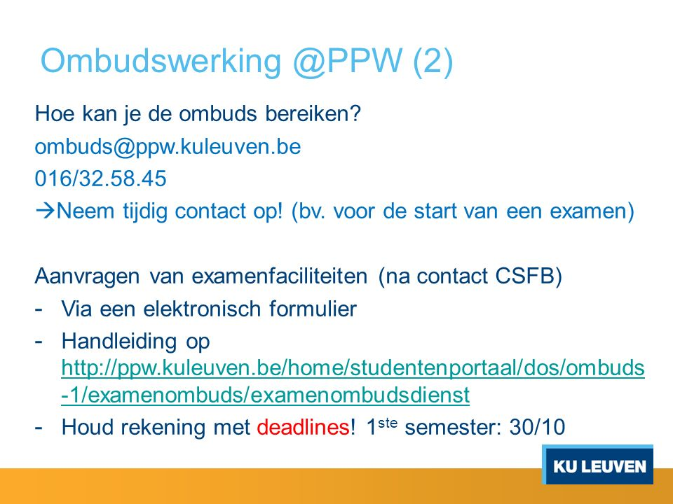 Ombudswerking @PPW (2) Hoe kan je de ombuds bereiken? ombuds@ppw.kuleuven.be 016/32.58.45  Neem tijdig contact op! (bv. voor de start van een examen)