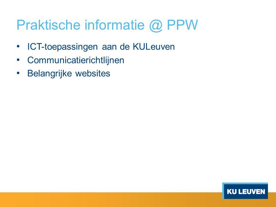 Praktische informatie @ PPW ICT-toepassingen aan de KULeuven Communicatierichtlijnen Belangrijke websites