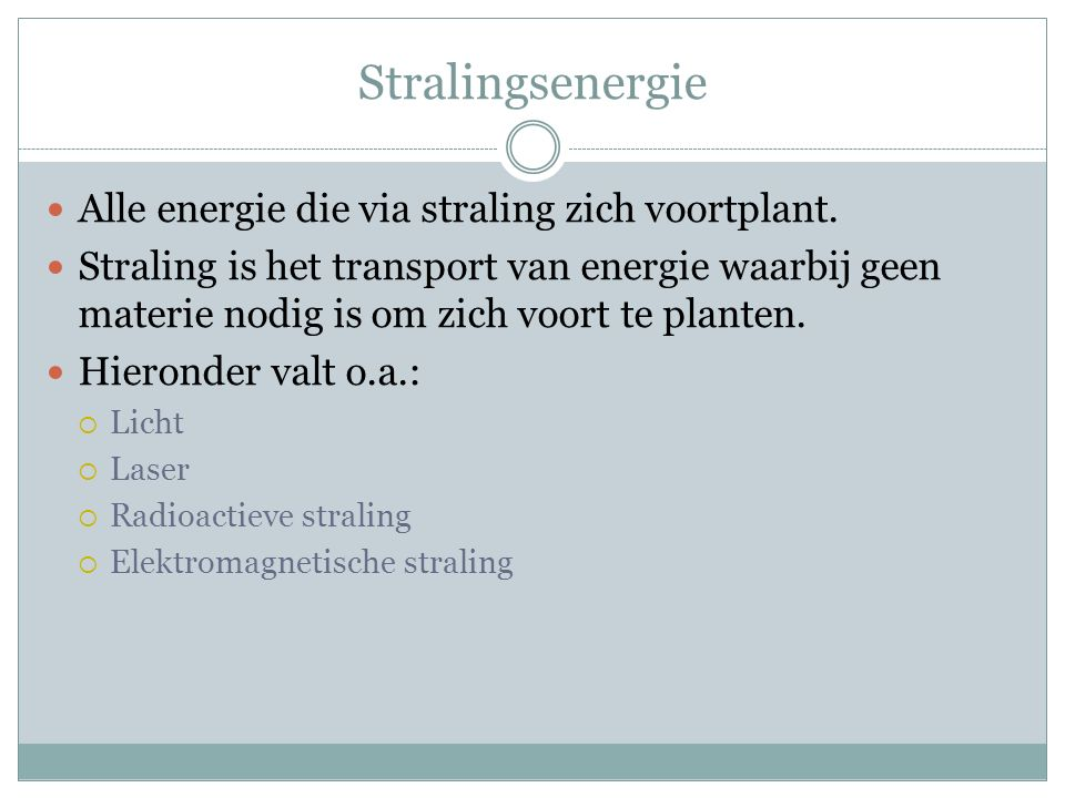 Stralingsenergie Alle energie die via straling zich voortplant. Straling is het transport van energie waarbij geen materie nodig is om zich voort te p