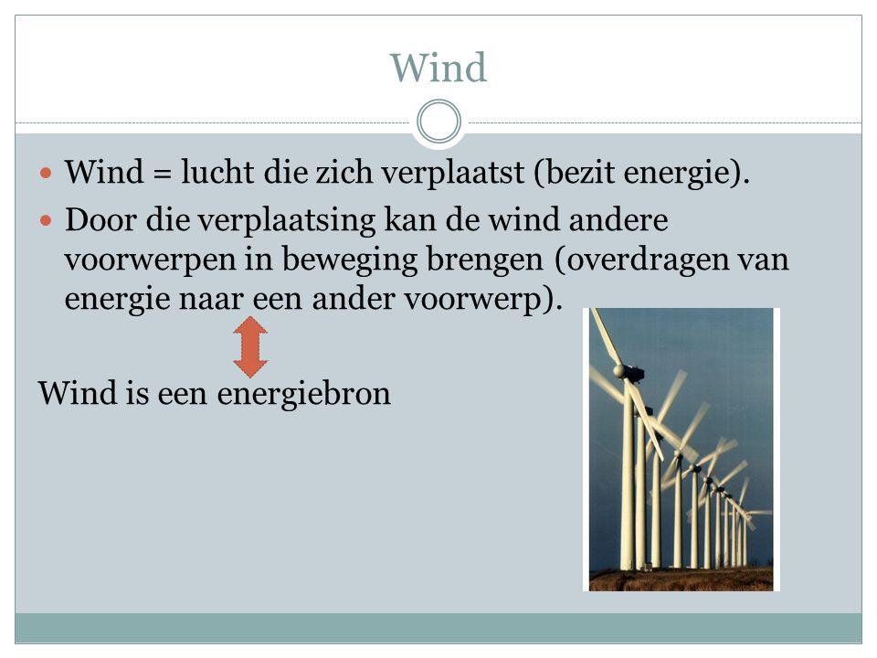 Wind Wind = lucht die zich verplaatst (bezit energie). Door die verplaatsing kan de wind andere voorwerpen in beweging brengen (overdragen van energie