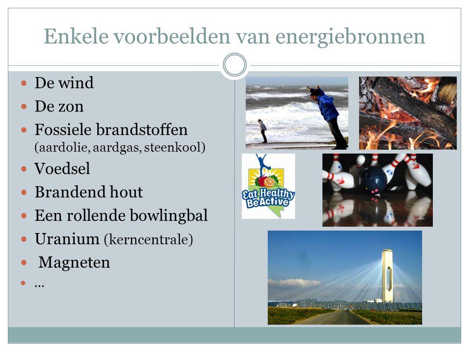 Enkele voorbeelden van energiebronnen De wind De zon Fossiele brandstoffen (aardolie, aardgas, steenkool) Voedsel Brandend hout Een rollende bowlingba