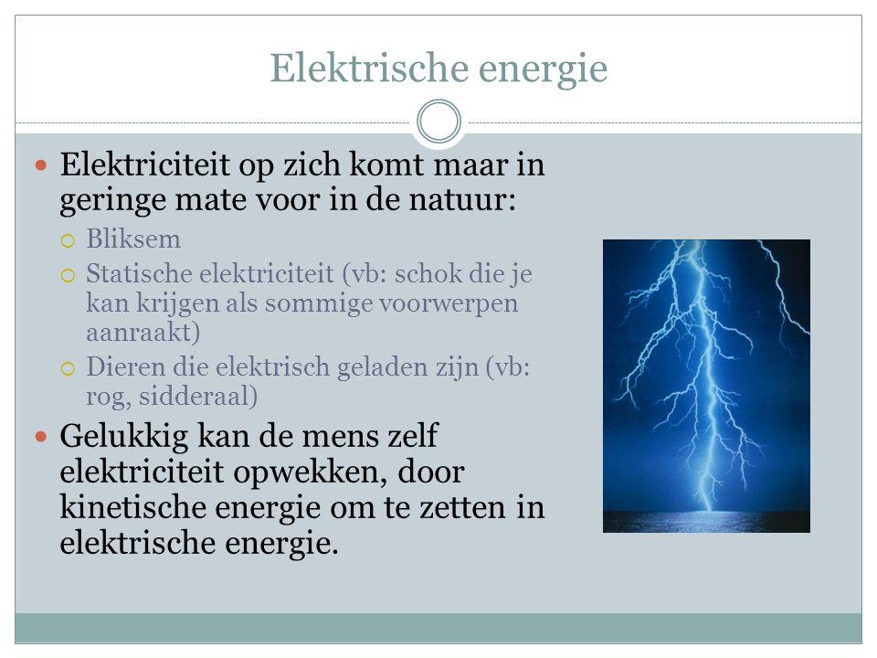 Elektrische energie Elektriciteit op zich komt maar in geringe mate voor in de natuur:  Bliksem  Statische elektriciteit (vb: schok die je kan krijg