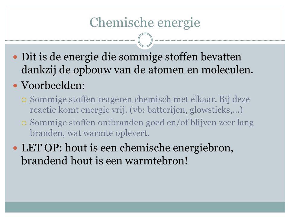 Chemische energie Dit is de energie die sommige stoffen bevatten dankzij de opbouw van de atomen en moleculen. Voorbeelden:  Sommige stoffen reageren