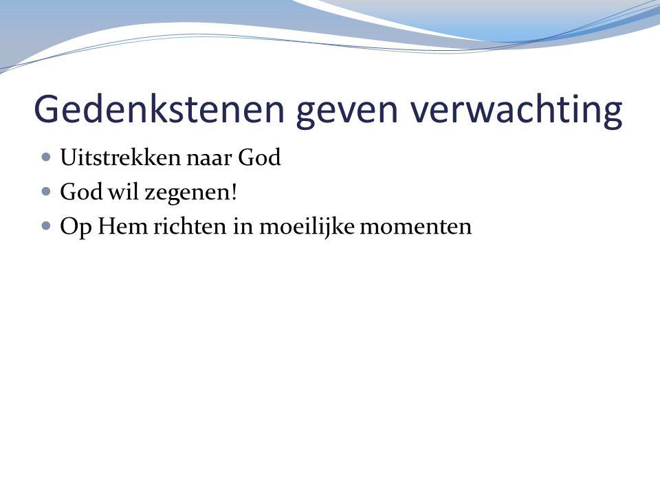 Gedenkstenen geven verwachting Uitstrekken naar God God wil zegenen! Op Hem richten in moeilijke momenten