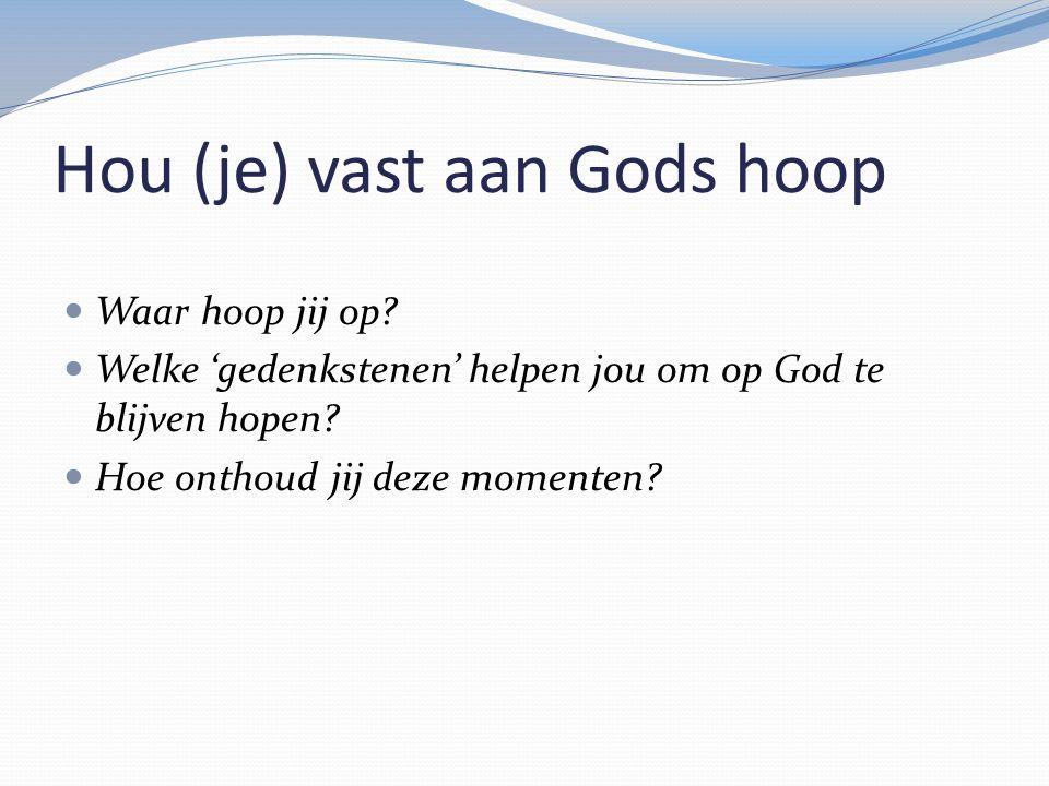 Hou (je) vast aan Gods hoop Waar hoop jij op? Welke 'gedenkstenen' helpen jou om op God te blijven hopen? Hoe onthoud jij deze momenten?