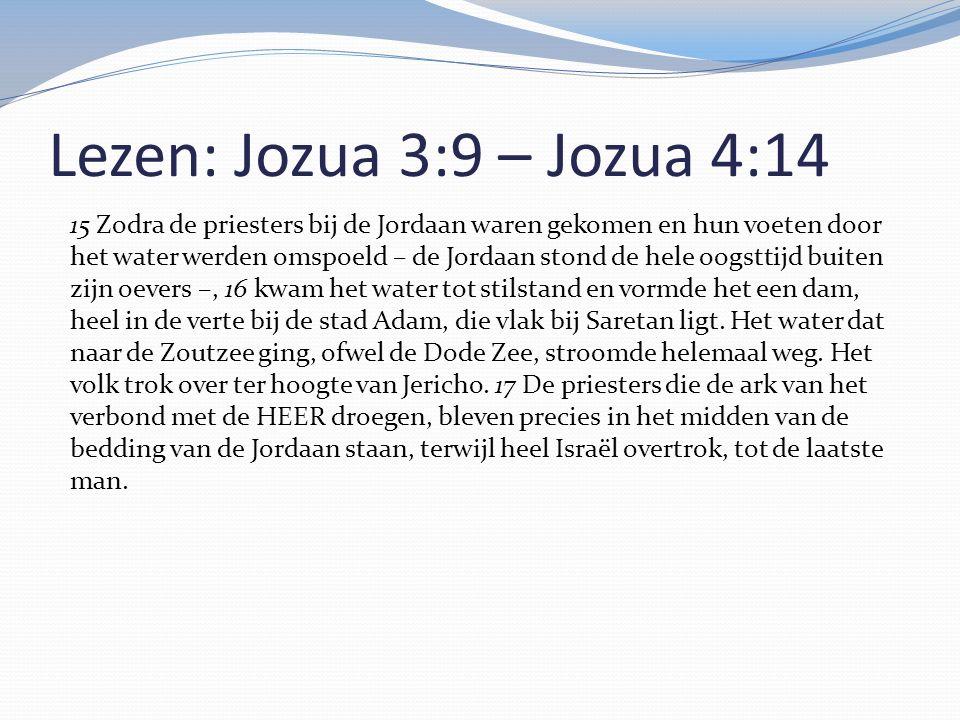 Lezen: Jozua 3:9 – Jozua 4:14 15 Zodra de priesters bij de Jordaan waren gekomen en hun voeten door het water werden omspoeld – de Jordaan stond de he