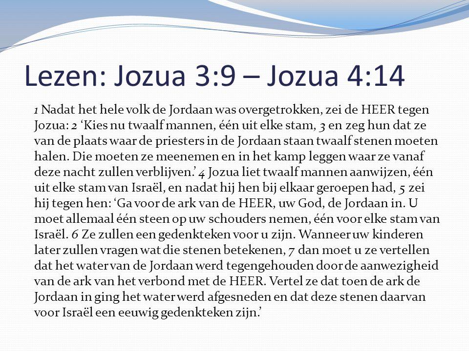 Lezen: Jozua 3:9 – Jozua 4:14 1 Nadat het hele volk de Jordaan was overgetrokken, zei de HEER tegen Jozua: 2 'Kies nu twaalf mannen, één uit elke stam