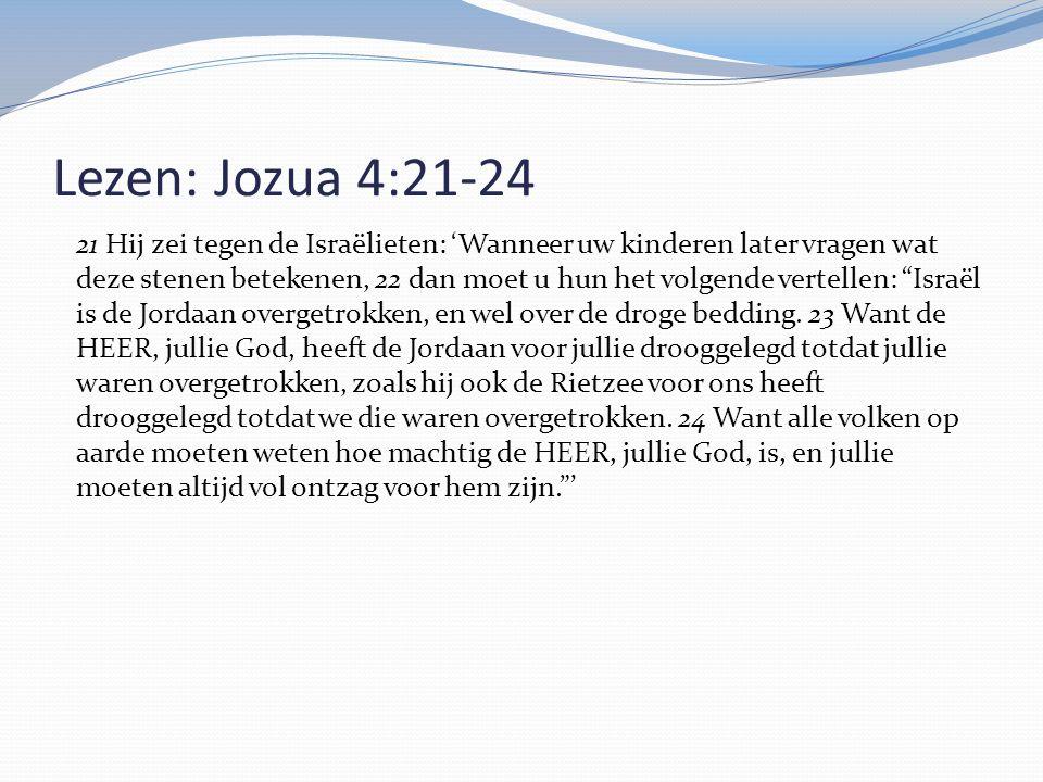Lezen: Jozua 4:21-24 21 Hij zei tegen de Israëlieten: 'Wanneer uw kinderen later vragen wat deze stenen betekenen, 22 dan moet u hun het volgende vert