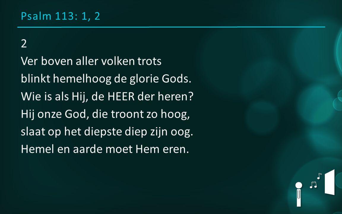 Psalm 113: 1, 2 2 Ver boven aller volken trots blinkt hemelhoog de glorie Gods.