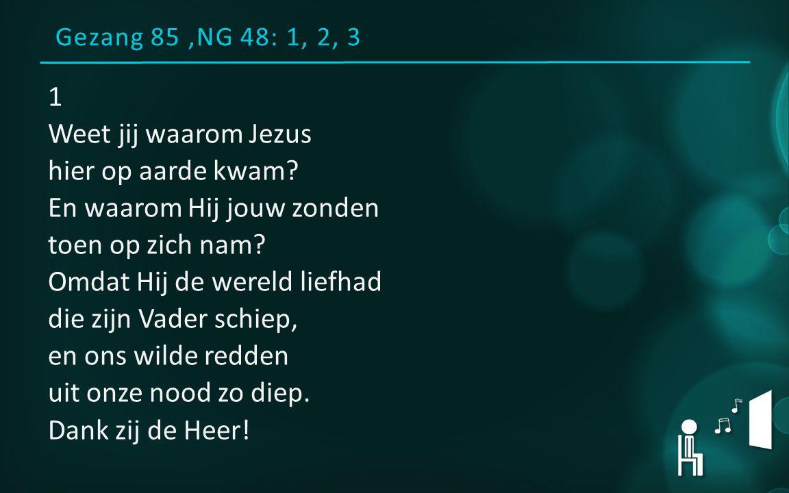 Gezang 85,NG 48: 1, 2, 3 1 Weet jij waarom Jezus hier op aarde kwam.