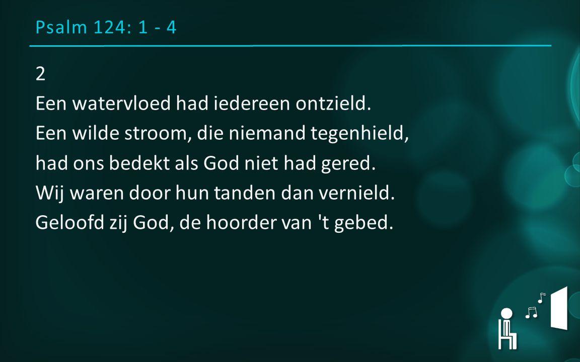 Psalm 124: 1 - 4 2 Een watervloed had iedereen ontzield.