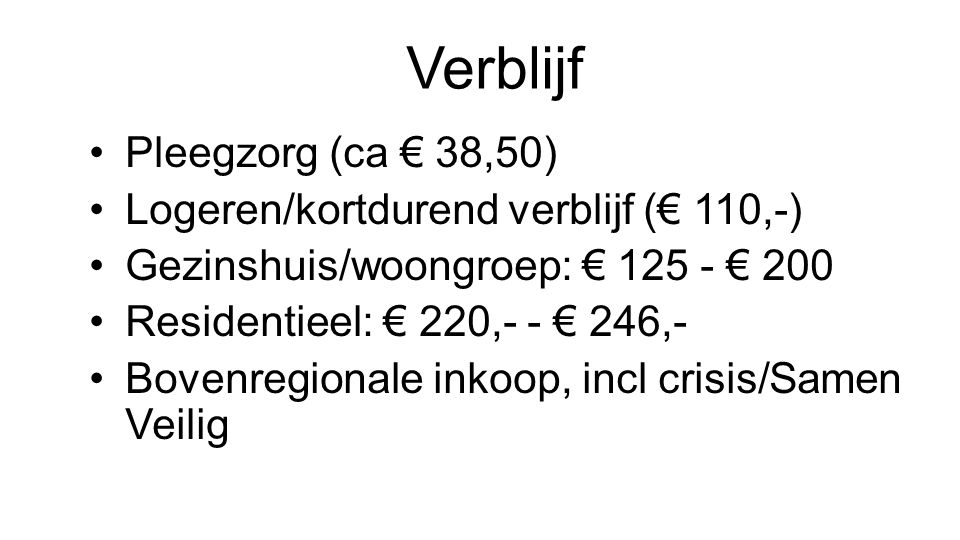 Verblijf Pleegzorg (ca € 38,50) Logeren/kortdurend verblijf (€ 110,-) Gezinshuis/woongroep: € 125 - € 200 Residentieel: € 220,- - € 246,- Bovenregiona