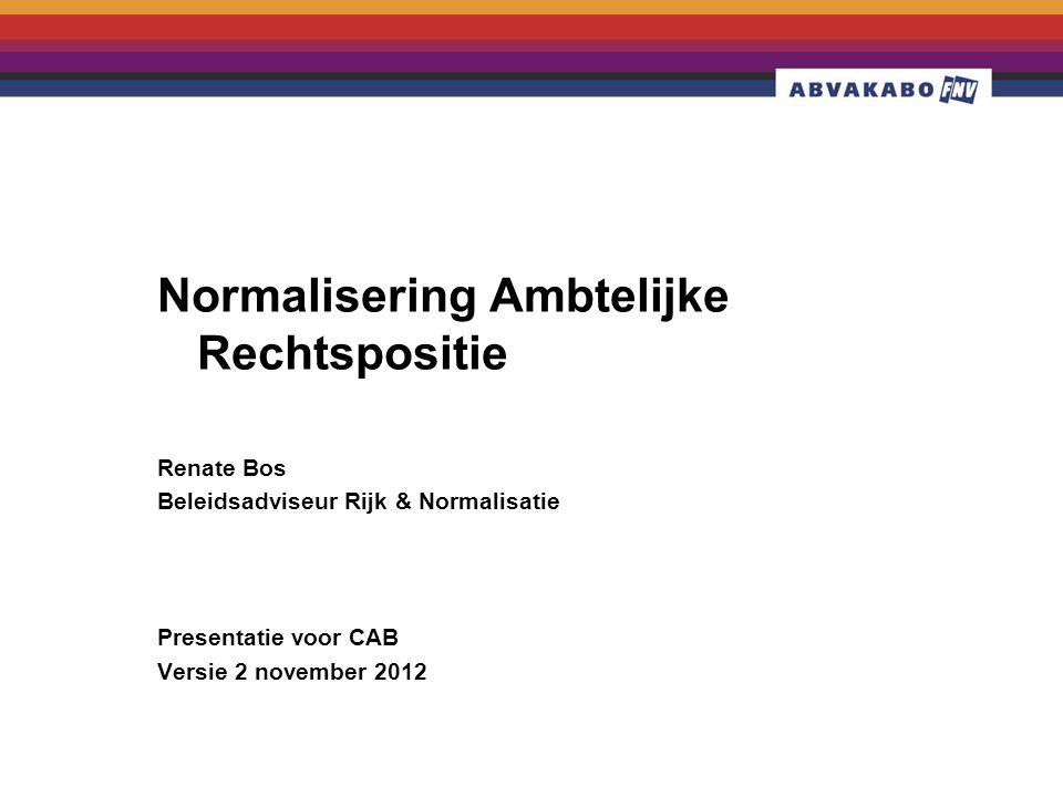 Normalisering Ambtelijke Rechtspositie Renate Bos Beleidsadviseur Rijk & Normalisatie Presentatie voor CAB Versie 2 november 2012