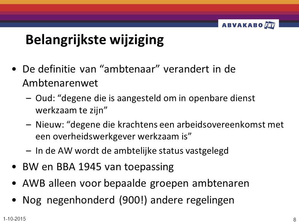 Belangrijkste wijziging De definitie van ambtenaar verandert in de Ambtenarenwet –Oud: degene die is aangesteld om in openbare dienst werkzaam te zijn –Nieuw: degene die krachtens een arbeidsovereenkomst met een overheidswerkgever werkzaam is –In de AW wordt de ambtelijke status vastgelegd BW en BBA 1945 van toepassing AWB alleen voor bepaalde groepen ambtenaren Nog negenhonderd (900!) andere regelingen 1-10-2015 8