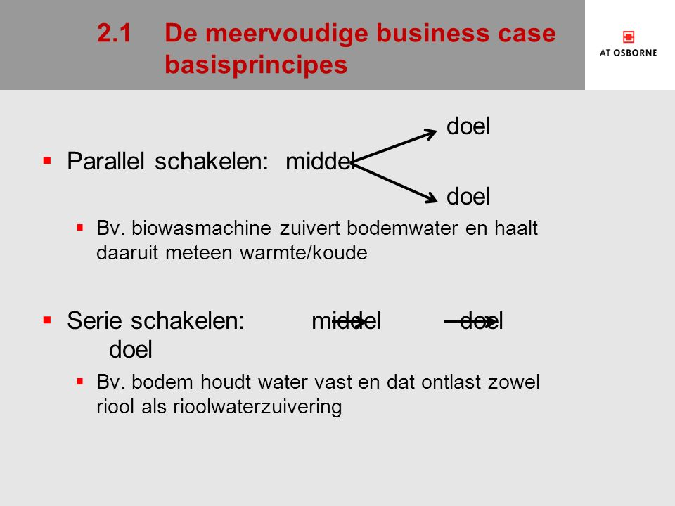 2.1De meervoudige business case basisprincipes doel  Parallel schakelen: middel doel  Bv.