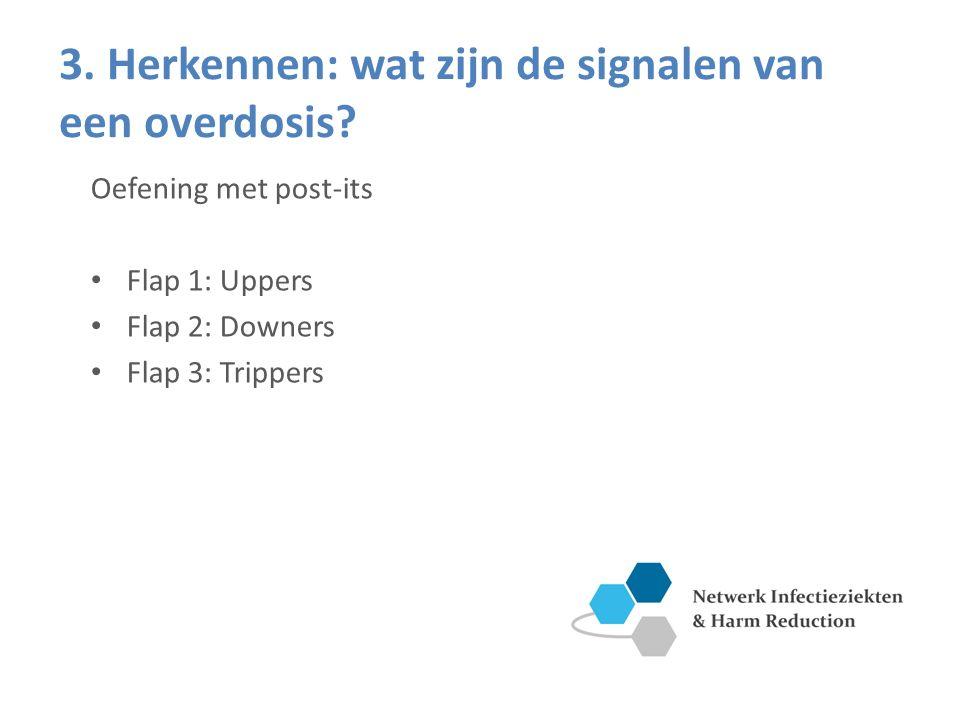 3. Herkennen: wat zijn de signalen van een overdosis? Oefening met post-its Flap 1: Uppers Flap 2: Downers Flap 3: Trippers