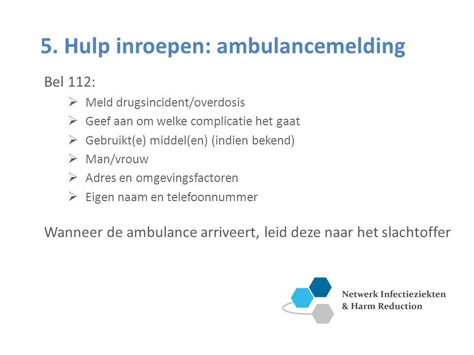5. Hulp inroepen: ambulancemelding Bel 112:  Meld drugsincident/overdosis  Geef aan om welke complicatie het gaat  Gebruikt(e) middel(en) (indien b