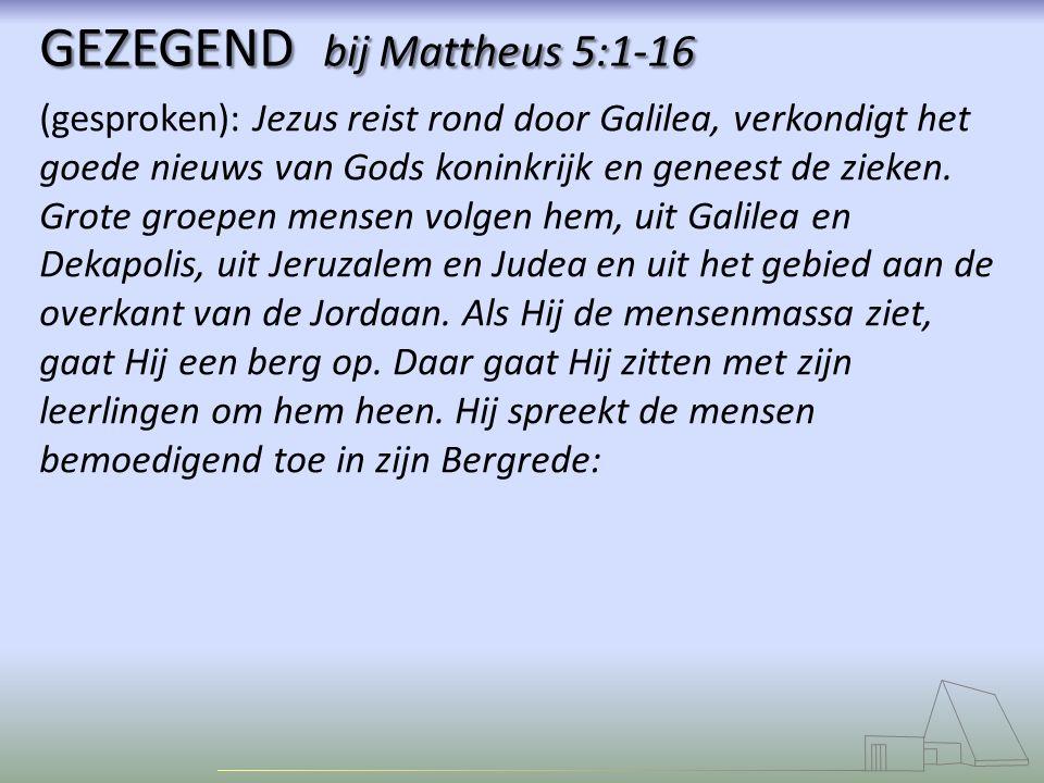 GEZEGEND bij Mattheus 5:1-16 (gesproken): Jezus reist rond door Galilea, verkondigt het goede nieuws van Gods koninkrijk en geneest de zieken.