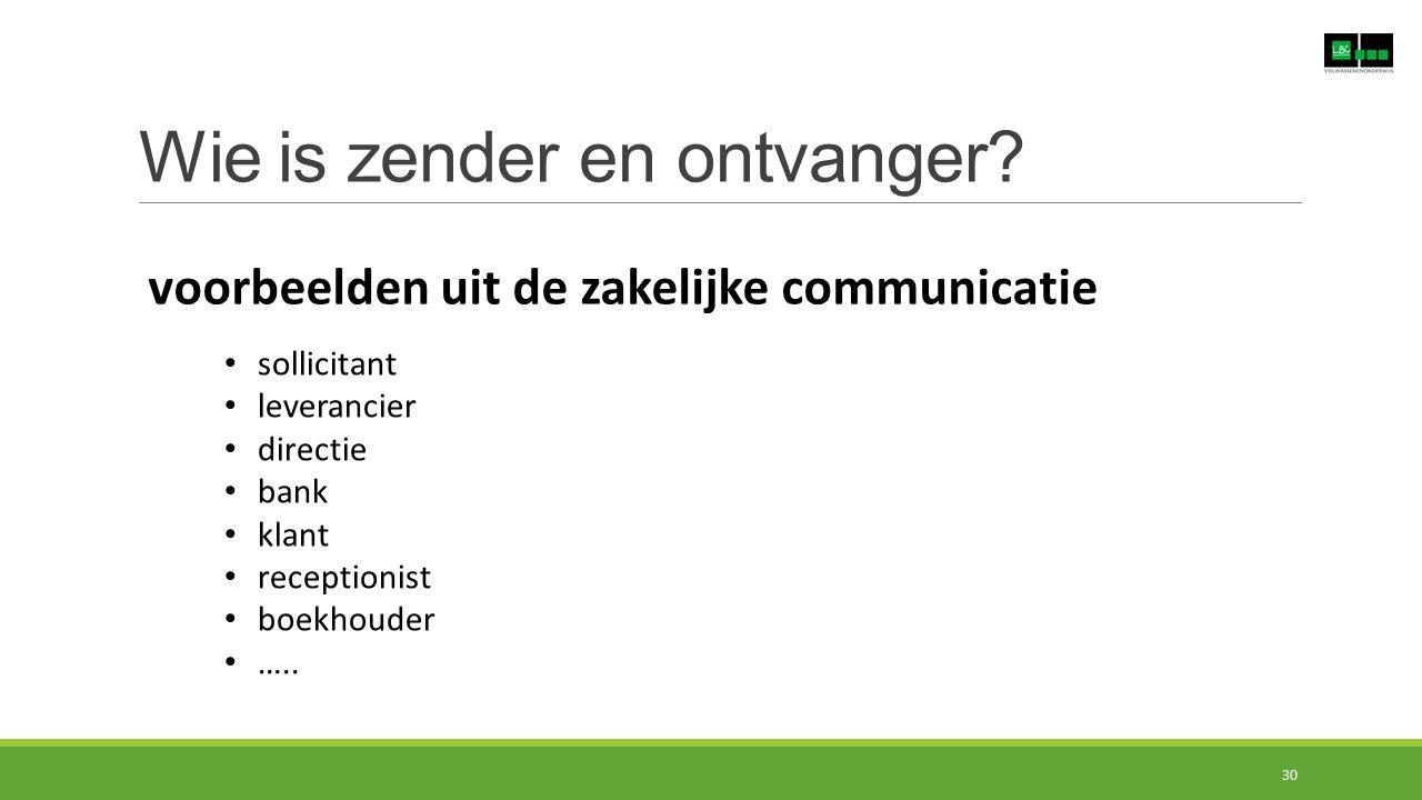 Wie is zender en ontvanger? voorbeelden uit de zakelijke communicatie sollicitant leverancier directie bank klant receptionist boekhouder ….. 30