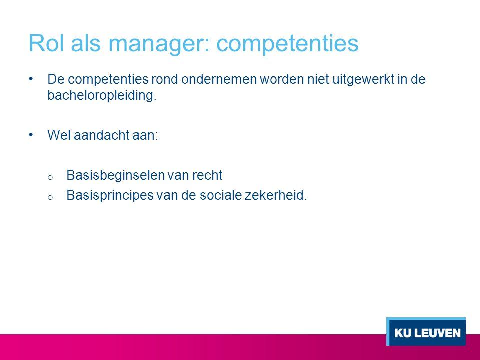 Rol als manager: competenties De competenties rond ondernemen worden niet uitgewerkt in de bacheloropleiding. Wel aandacht aan: o Basisbeginselen van