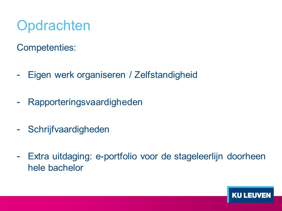 Opdrachten Competenties: - Eigen werk organiseren / Zelfstandigheid - Rapporteringsvaardigheden - Schrijfvaardigheden - Extra uitdaging: e-portfolio voor de stageleerlijn doorheen hele bachelor