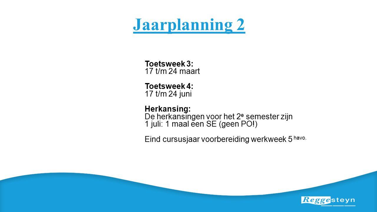 Jaarplanning 2 Toetsweek 3: 17 t/m 24 maart Toetsweek 4: 17 t/m 24 juni Herkansing: De herkansingen voor het 2 e semester zijn 1 juli: 1 maal een SE (geen PO!) Eind cursusjaar voorbereiding werkweek 5 havo.