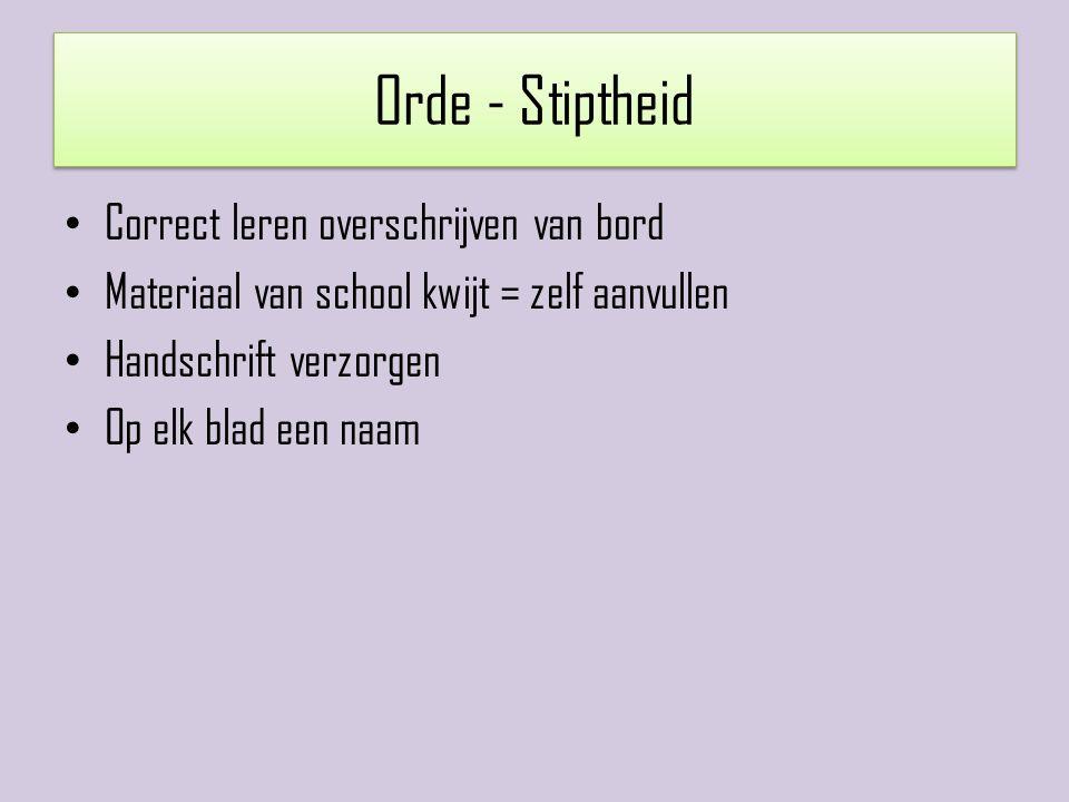 Orde - Stiptheid Correct leren overschrijven van bord Materiaal van school kwijt = zelf aanvullen Handschrift verzorgen Op elk blad een naam