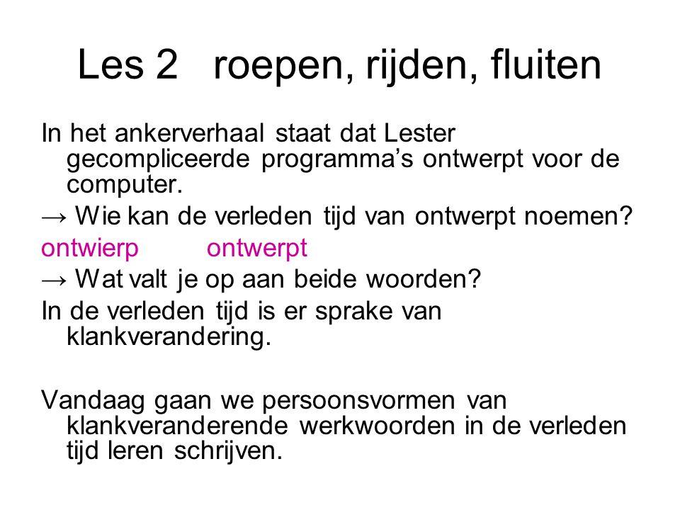 Les 2roepen, rijden, fluiten In het ankerverhaal staat dat Lester gecompliceerde programma's ontwerpt voor de computer. → Wie kan de verleden tijd van