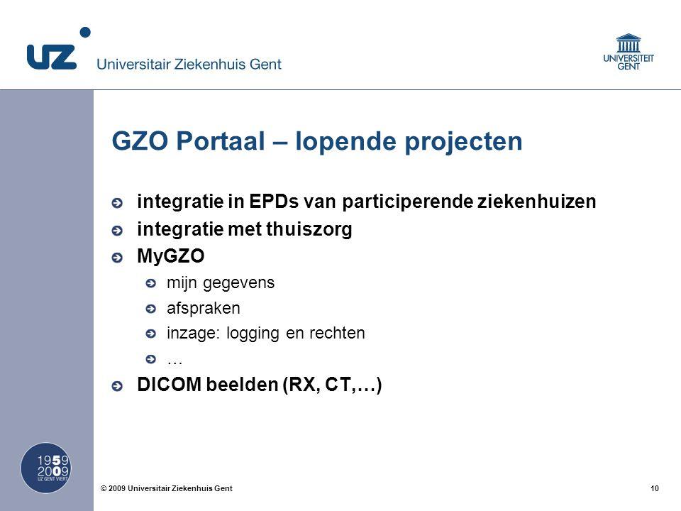10© 2009 Universitair Ziekenhuis Gent GZO Portaal – lopende projecten integratie in EPDs van participerende ziekenhuizen integratie met thuiszorg MyGZO mijn gegevens afspraken inzage: logging en rechten … DICOM beelden (RX, CT,…)