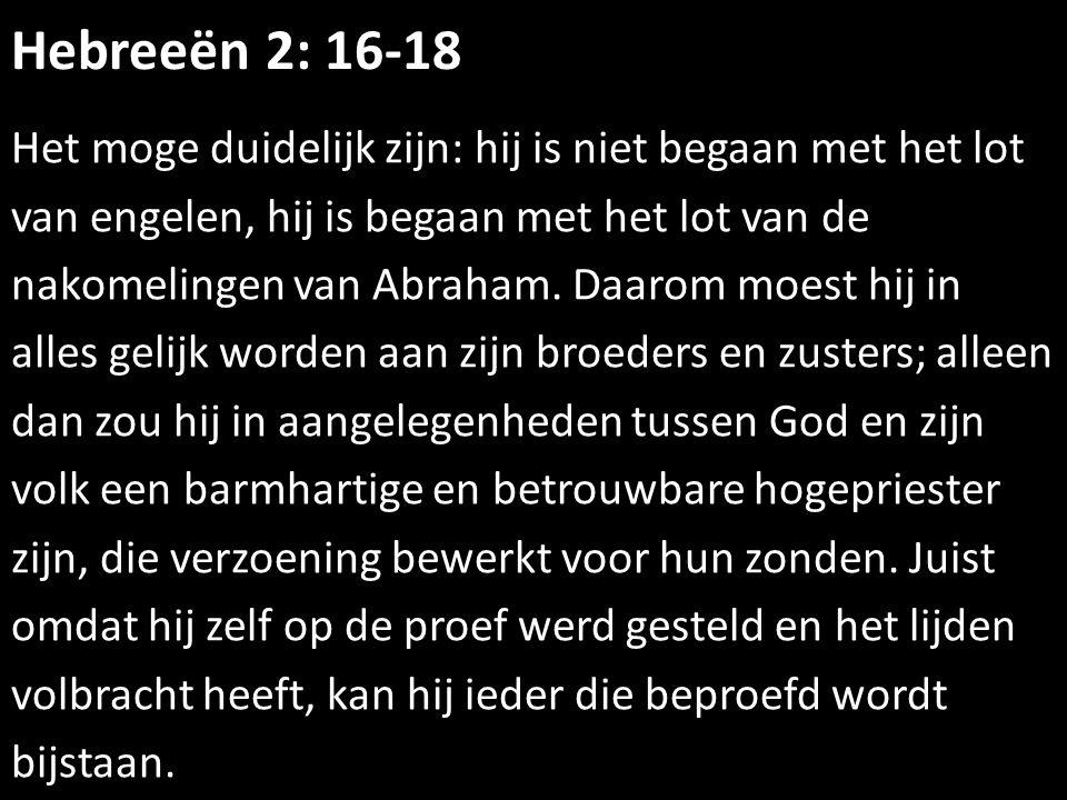 Hebreeën 2: 16-18 Het moge duidelijk zijn: hij is niet begaan met het lot van engelen, hij is begaan met het lot van de nakomelingen van Abraham. Daar