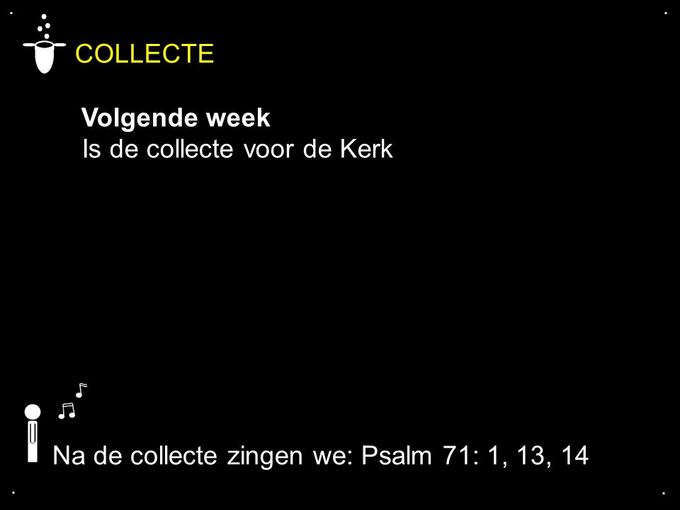 .... COLLECTE Volgende week Is de collecte voor de Kerk Na de collecte zingen we: Psalm 71: 1, 13, 14