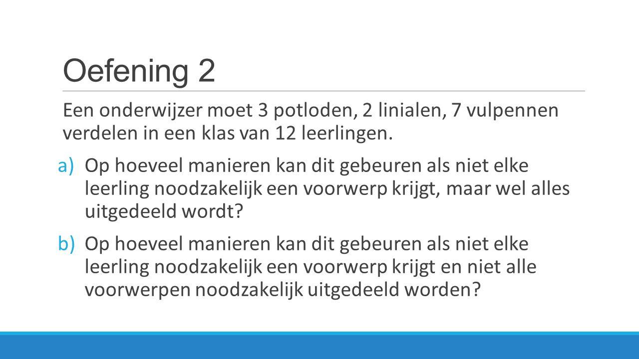 Oefening 2 Een onderwijzer moet 3 potloden, 2 linialen, 7 vulpennen verdelen in een klas van 12 leerlingen. a)Op hoeveel manieren kan dit gebeuren als