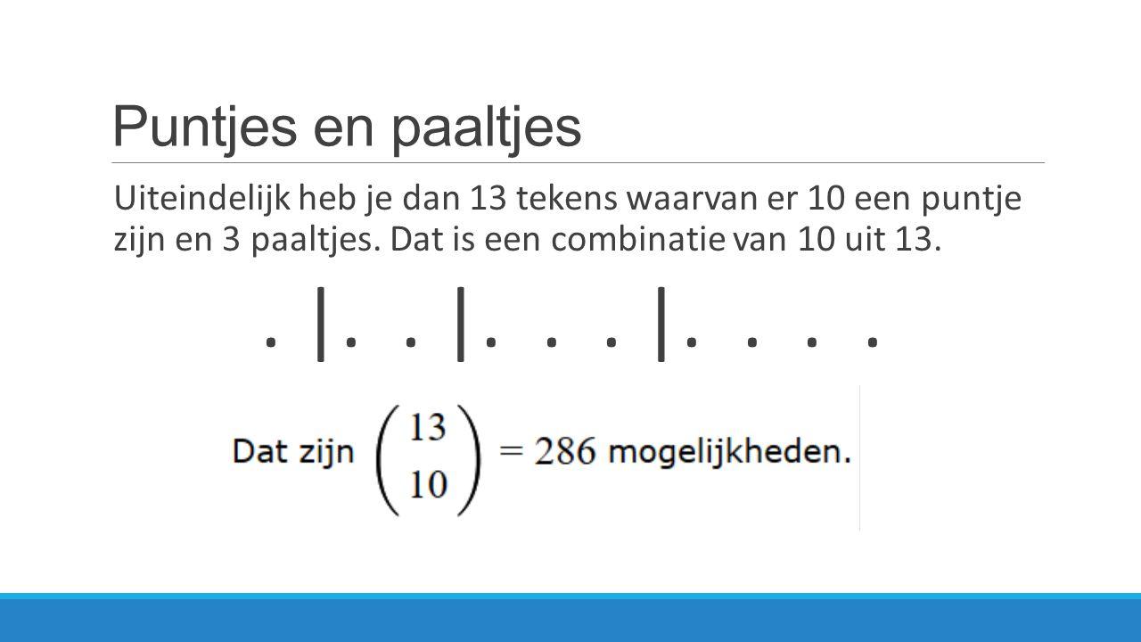 Puntjes en paaltjes Uiteindelijk heb je dan 13 tekens waarvan er 10 een puntje zijn en 3 paaltjes. Dat is een combinatie van 10 uit 13.. |.. |... |...