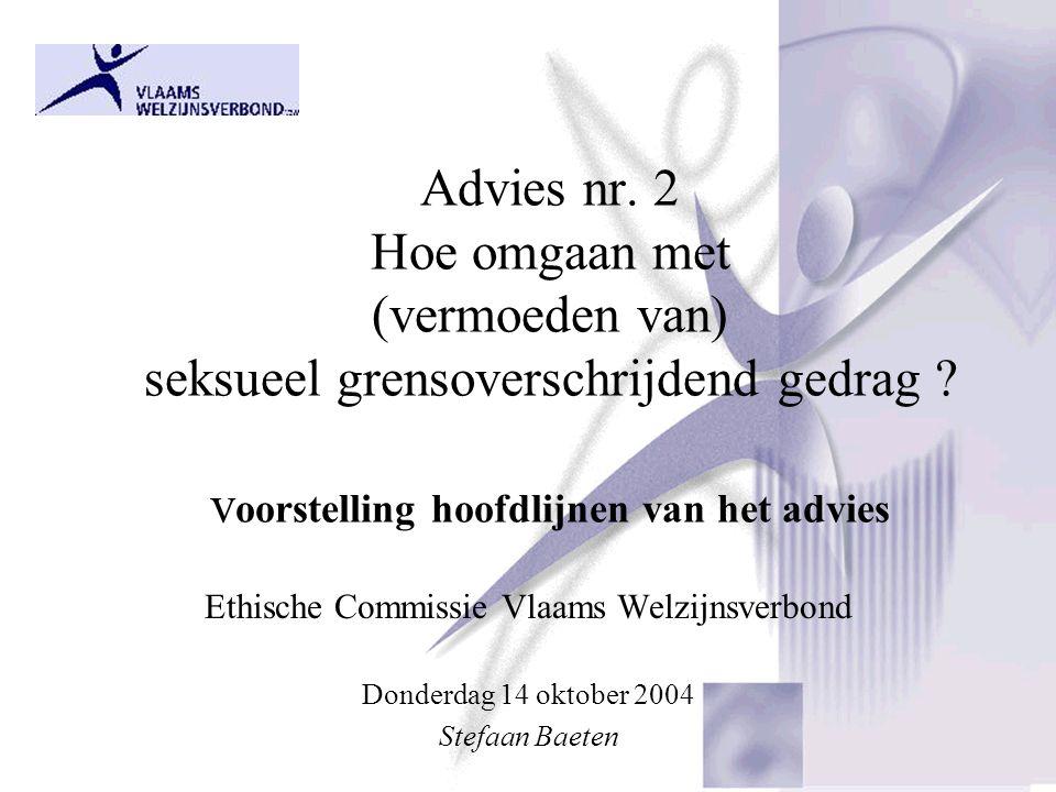 Advies nr. 2 Hoe omgaan met (vermoeden van) seksueel grensoverschrijdend gedrag ? v oorstelling hoofdlijnen van het advies Ethische Commissie Vlaams W