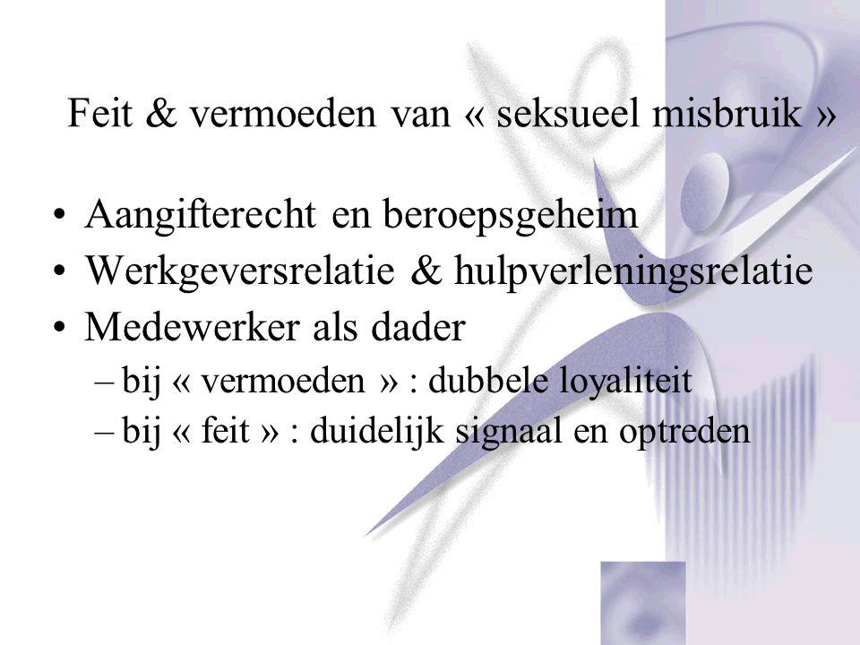 Feit & vermoeden van « seksueel misbruik » Aangifterecht en beroepsgeheim Werkgeversrelatie & hulpverleningsrelatie Medewerker als dader –bij « vermoe