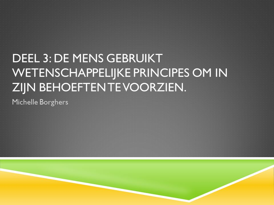 DEEL 3: DE MENS GEBRUIKT WETENSCHAPPELIJKE PRINCIPES OM IN ZIJN BEHOEFTEN TE VOORZIEN.