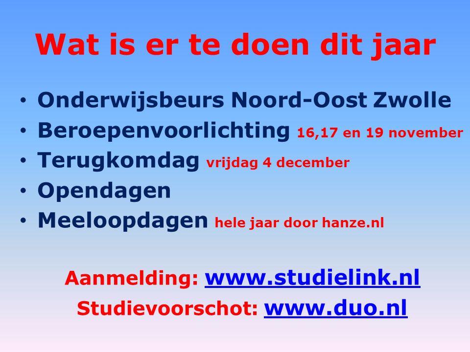 Wat is er te doen dit jaar Onderwijsbeurs Noord-Oost Zwolle Beroepenvoorlichting 16,17 en 19 november Terugkomdag vrijdag 4 december Opendagen Meeloopdagen hele jaar door hanze.nl Aanmelding: www.studielink.nl www.studielink.nl Studievoorschot: www.duo.nl www.duo.nl