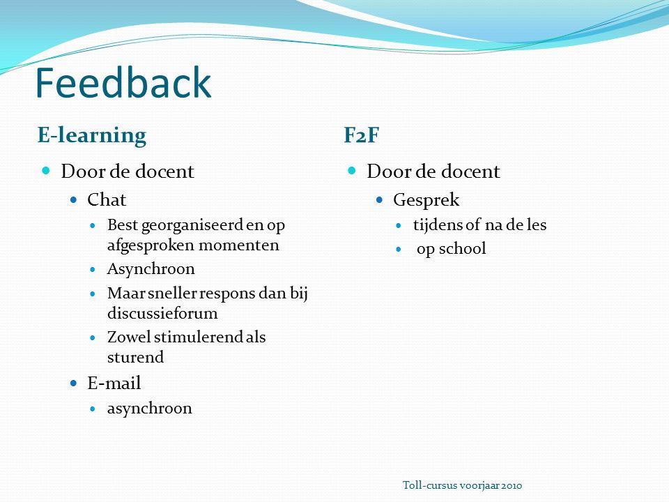 Feedback E-learning F2F Door de docent Chat Best georganiseerd en op afgesproken momenten Asynchroon Maar sneller respons dan bij discussieforum Zowel stimulerend als sturend E-mail asynchroon Door de docent Gesprek tijdens of na de les op school Toll-cursus voorjaar 2010