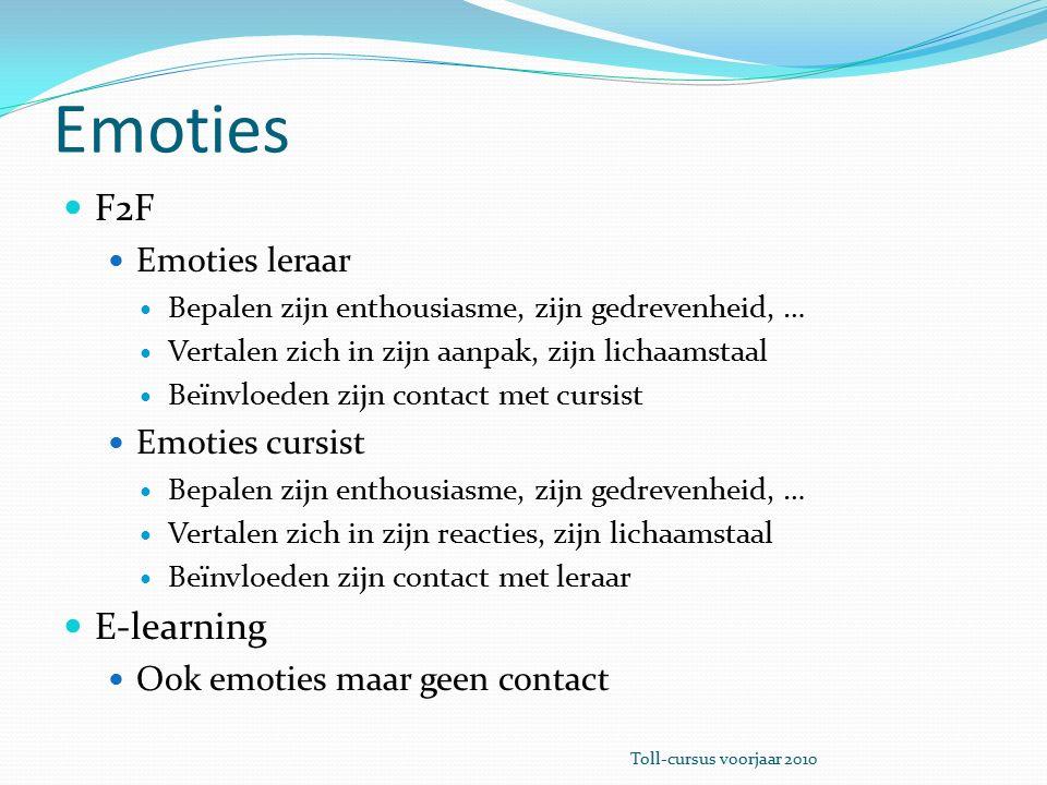 Emoties F2F Emoties leraar Bepalen zijn enthousiasme, zijn gedrevenheid, … Vertalen zich in zijn aanpak, zijn lichaamstaal Beïnvloeden zijn contact met cursist Emoties cursist Bepalen zijn enthousiasme, zijn gedrevenheid, … Vertalen zich in zijn reacties, zijn lichaamstaal Beïnvloeden zijn contact met leraar E-learning Ook emoties maar geen contact Toll-cursus voorjaar 2010
