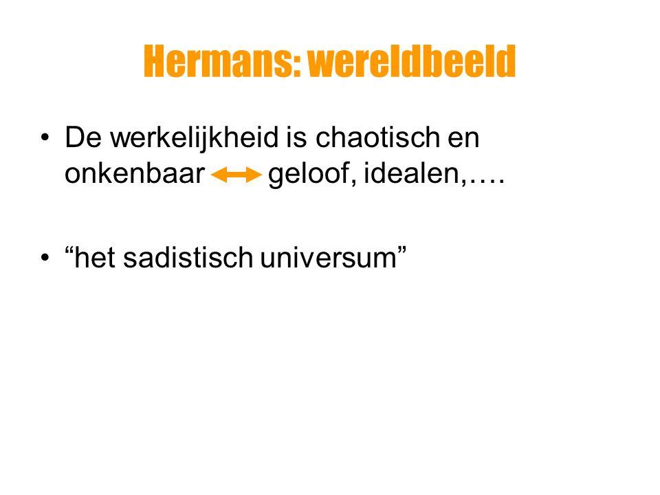 """Hermans: wereldbeeld De werkelijkheid is chaotisch en onkenbaar geloof, idealen,…. """"het sadistisch universum"""""""