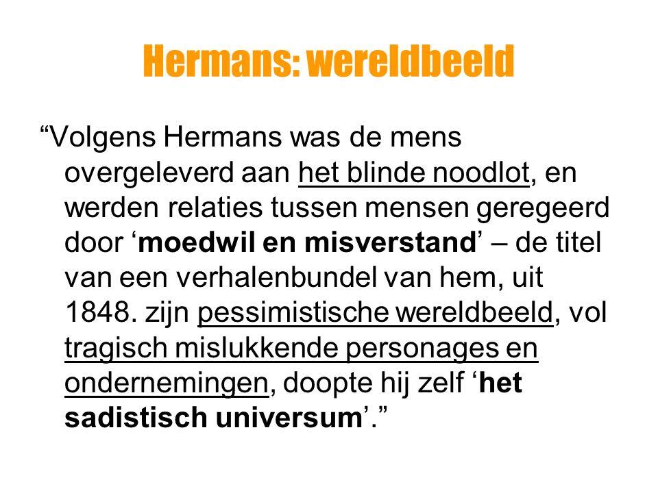 """Hermans: wereldbeeld """"Volgens Hermans was de mens overgeleverd aan het blinde noodlot, en werden relaties tussen mensen geregeerd door 'moedwil en mis"""