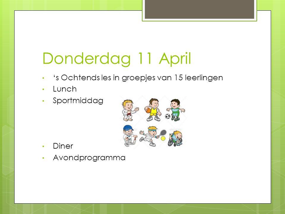 Donderdag 11 April 's Ochtends les in groepjes van 15 leerlingen Lunch Sportmiddag Diner Avondprogramma