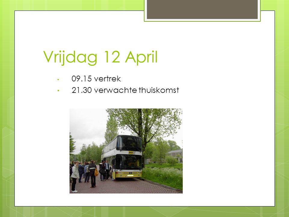 Vrijdag 12 April 09.15 vertrek 21.30 verwachte thuiskomst