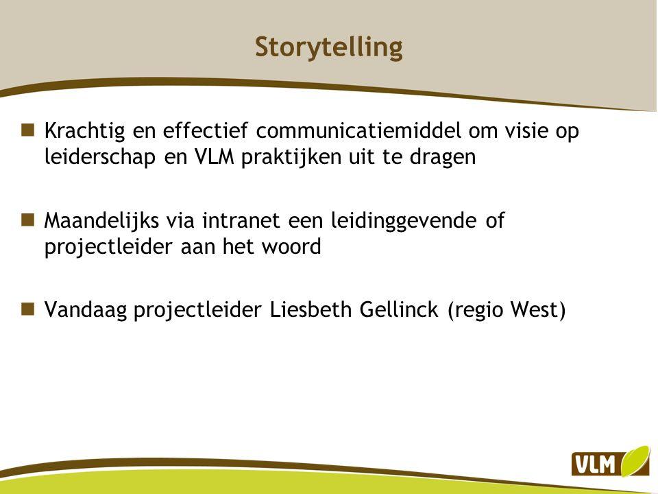 Storytelling Krachtig en effectief communicatiemiddel om visie op leiderschap en VLM praktijken uit te dragen Maandelijks via intranet een leidinggevende of projectleider aan het woord Vandaag projectleider Liesbeth Gellinck (regio West)