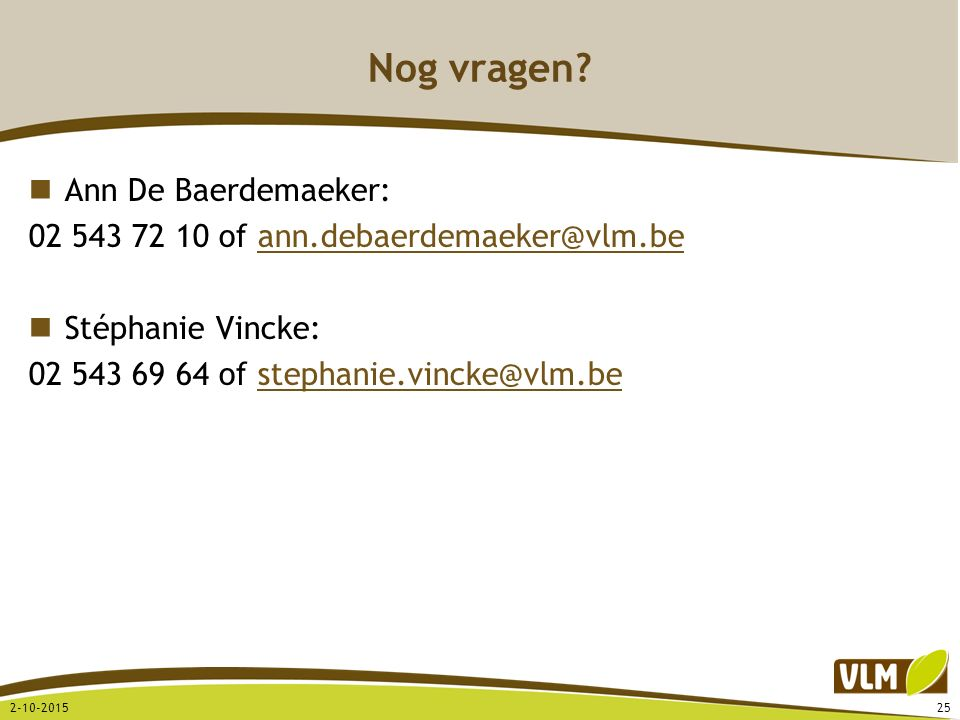 Nog vragen? Ann De Baerdemaeker: 02 543 72 10 of ann.debaerdemaeker@vlm.beann.debaerdemaeker@vlm.be Stéphanie Vincke: 02 543 69 64 of stephanie.vincke